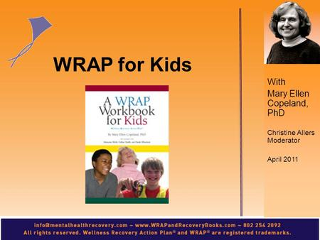 With Mary Ellen Copeland, PhD Christine Allers Moderator April 2011 WRAP for Kids.