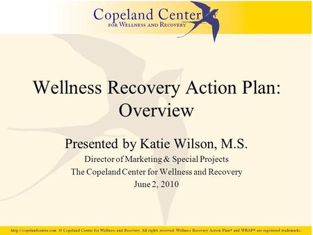 Wellness Recovery Action Plan: Overview Presented by Katie Wilson, M.S. Director of Marketing & Special Projects The Copeland Center for Wellness and Recovery.