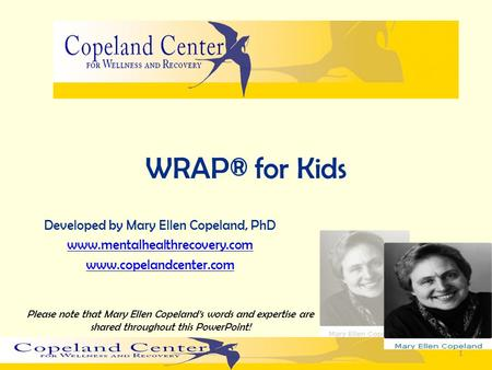 WRAP® for Kids Developed by Mary Ellen Copeland, PhD www.mentalhealthrecovery.com www.copelandcenter.com 1 Please note that Mary Ellen Copelands words.
