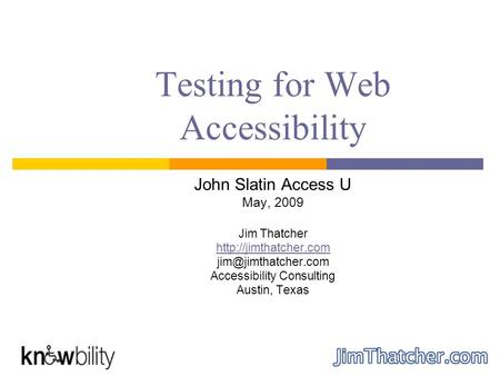 Testing for Web Accessibility John Slatin Access U May, 2009 Jim Thatcher  Accessibility Consulting Austin, Texas.