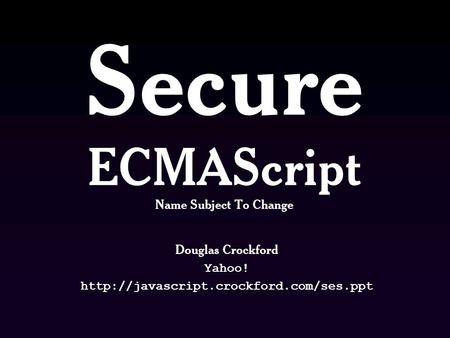 Secure ECMAScript Name Subject To Change Douglas Crockford Yahoo!
