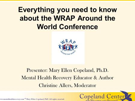 Everything you need to know about the WRAP Around the World Conference Presenter: Mary Ellen Copeland, Ph.D. Mental Health Recovery Educator & Author Christine.
