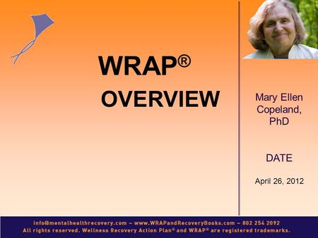 Mary Ellen Copeland, PhD DATE April 26, 2012 WRAP ® OVERVIEW.