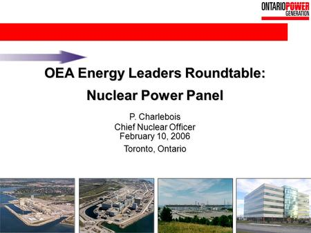 1 OEA Energy Leaders Roundtable: Nuclear Power Panel P. Charlebois Chief Nuclear Officer February 10, 2006 Toronto, Ontario.