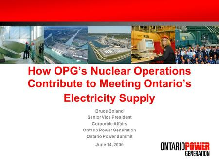 How OPGs Nuclear Operations Contribute to Meeting Ontarios Electricity Supply Bruce Boland Senior Vice President Corporate Affairs Ontario Power Generation.