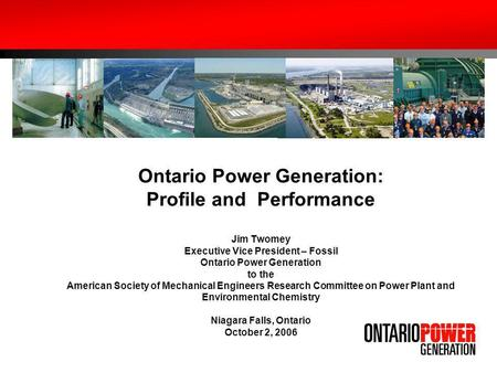 Ontario Power Generation: Profile and Performance Jim Twomey Executive Vice President – Fossil Ontario Power Generation to the American Society of Mechanical.