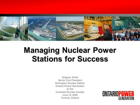 Managing Nuclear Power Stations for Success Gregory Smith Senior Vice President Darlington Nuclear Station Ontario Power Generation to the Canadian Nuclear.