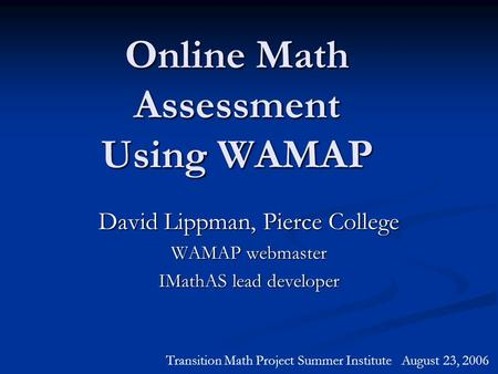 Online Math Assessment Using WAMAP David Lippman, Pierce College WAMAP webmaster IMathAS lead developer Transition Math Project Summer Institute August.
