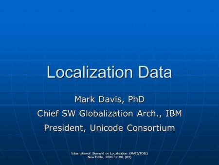 International Summit on Localisation (MAIT/TDIL) New Delhi, 2004-12-08 (R2) Localization Data Mark Davis, PhD Chief SW Globalization Arch., IBM President,