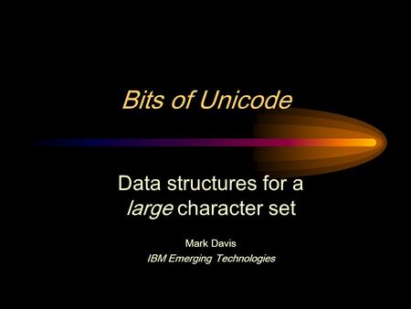 Bits of Unicode Data structures for a large character set Mark Davis IBM Emerging Technologies.