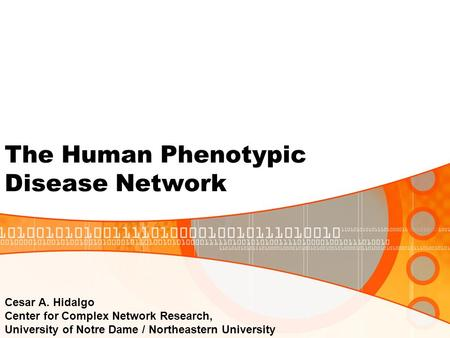 Cesar A. Hidalgo Center for Complex Network Research, University of Notre Dame / Northeastern University The Human Phenotypic Disease Network.