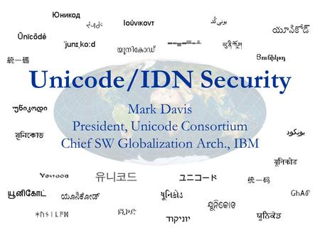 Unicode/IDN Security Mark Davis President, Unicode Consortium Chief SW Globalization Arch., IBM.