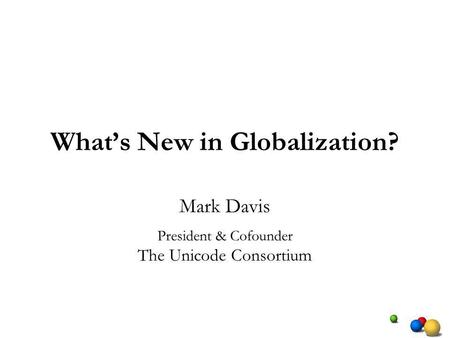 Whats New in Globalization? Mark Davis President & Cofounder The Unicode Consortium.