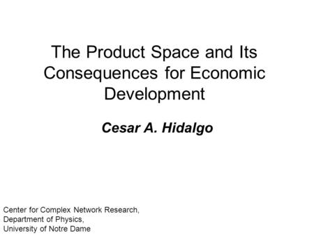 The Product Space and Its Consequences for Economic Development Cesar A. Hidalgo Center for Complex Network Research, Department of Physics, University.