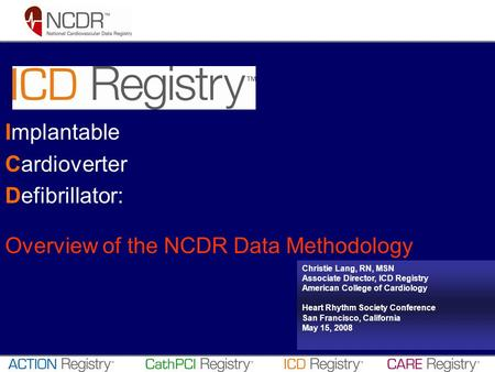 Implantable Cardioverter Defibrillator: Overview of the NCDR Data Methodology Christie Lang, RN, MSN Associate Director, ICD Registry American College.