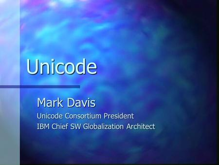 Unicode Mark Davis Unicode Consortium President IBM Chief SW Globalization Architect.