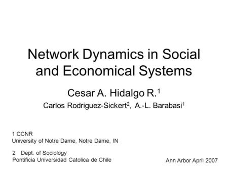 Network Dynamics in Social and Economical Systems Cesar A. Hidalgo R. 1 Carlos Rodriguez-Sickert 2, A.-L. Barabasi 1 1 CCNR University of Notre Dame, Notre.