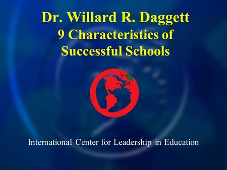 International Center for Leadership in Education Dr. Willard R. Daggett 9 Characteristics of Successful Schools.
