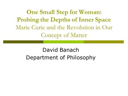 One Small Step for Woman: Probing the Depths of Inner Space Marie Curie and the Revolution in Our Concept of Matter David Banach Department of Philosophy.