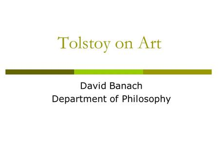 Tolstoy on Art David Banach Department of Philosophy.