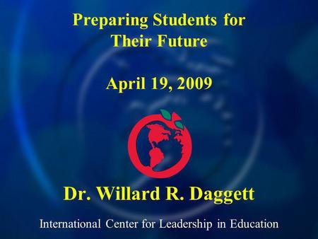 International Center for Leadership in Education Dr. Willard R. Daggett Preparing Students for Their Future April 19, 2009.