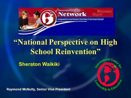 National Perspective on High School Reinvention Raymond McNulty, Senior Vice President Sheraton Waikiki.