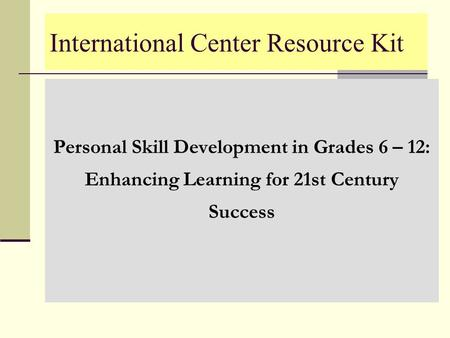 International Center Resource Kit Personal Skill Development in Grades 6 – 12: Enhancing Learning for 21st Century Success.