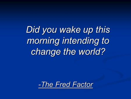 -The Fred Factor Did you wake up this morning intending to change the world?