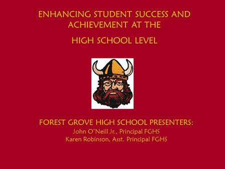 ENHANCING STUDENT SUCCESS AND ACHIEVEMENT AT THE HIGH SCHOOL LEVEL FOREST GROVE HIGH SCHOOL PRESENTERS: John ONeill Jr., Principal FGHS Karen Robinson,