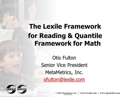 Lexile.com Otis Fulton Senior Vice President MetaMetrics, Inc. The Lexile Framework for Reading & Quantile Framework for Math.