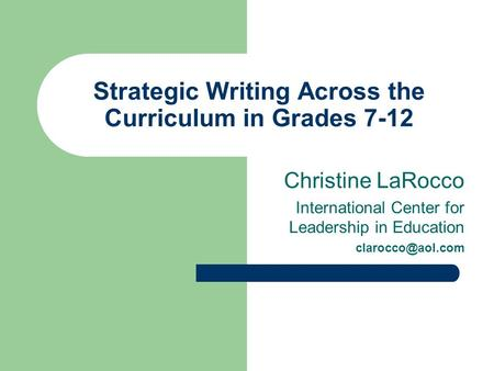 Strategic Writing Across the Curriculum in Grades 7-12 Christine LaRocco International Center for Leadership in Education