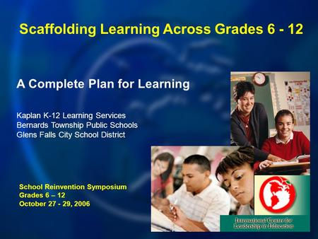 A Complete Plan for Learning School Reinvention Symposium Grades 6 – 12 October 27 - 29, 2006 Kaplan K-12 Learning Services Bernards Township Public Schools.