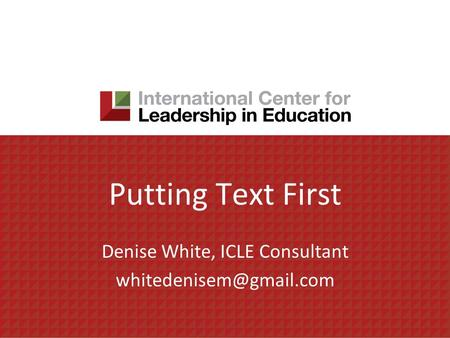 Putting Text First Denise White, ICLE Consultant