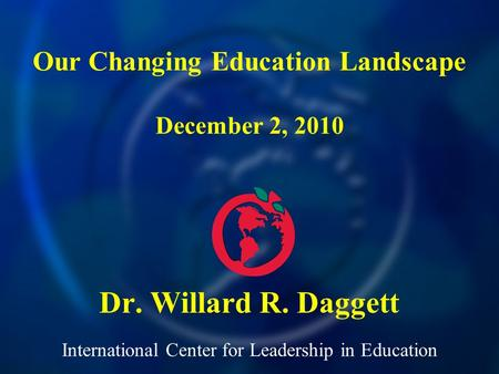 International Center for Leadership in Education Dr. Willard R. Daggett Our Changing Education Landscape December 2, 2010.