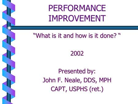 PERFORMANCE IMPROVEMENT What is it and how is it done? What is it and how is it done? 2002 Presented by: John F. Neale, DDS, MPH CAPT, USPHS (ret.)