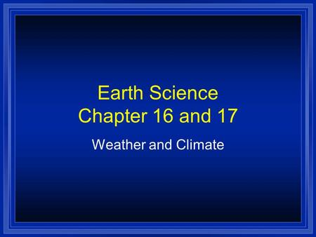 Earth Science Chapter 16 and 17 Weather and Climate.