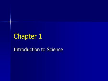 Chapter 1 Introduction to Science. What is Science? Science is what scientists do Science is what scientists do Science is trying to explain the world.