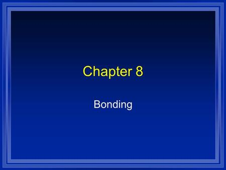 Chapter 8 Bonding. What is a Bond? l A force that holds atoms together. l Why? l We will look at it in terms of energy. l Bond energy- the energy required.