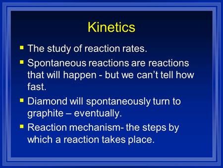 Kinetics The study of reaction rates. Spontaneous reactions are reactions that will happen - but we cant tell how fast. Diamond will spontaneously turn.