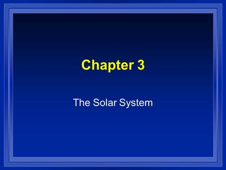 Chapter 3 The Solar System. How was it formed l The Nebular Theory l Started as nebula about 5 billion years ago – Composed of hydrogen and helium l Nearby.
