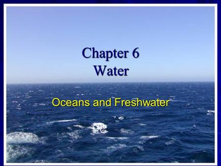 Chapter 6 Water Oceans and Freshwater. Oceans 71 % of earths surface covered with water 97 % of the water is in oceans In fact there is water around all.