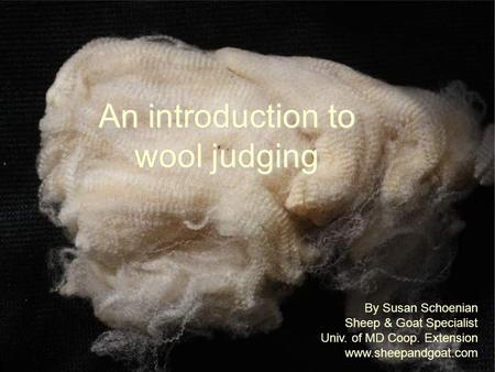 An introduction to wool judging By Susan Schoenian Sheep & Goat Specialist Univ. of MD Coop. Extension www.sheepandgoat.com.