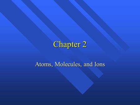Chapter 2 Atoms, Molecules, and Ions History n Greeks n Democritus and Leucippus - atomos n Aristotle- elements n Alchemy n 1660 - Robert Boyle- experimental.