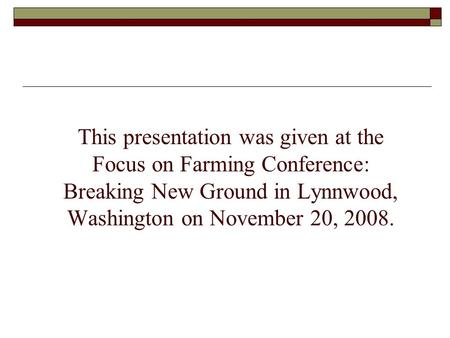 This presentation was given at the Focus on Farming Conference: Breaking New Ground in Lynnwood, Washington on November 20, 2008.