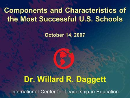 International Center for Leadership in Education Dr. Willard R. Daggett Components and Characteristics of the Most Successful U.S. Schools October 14,