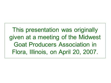 This presentation was originally given at a meeting of the Midwest Goat Producers Association in Flora, Illinois, on April 20, 2007.
