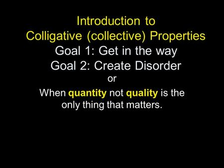 Introduction to Colligative (collective) Properties Goal 1: Get in the way Goal 2: Create Disorder or When quantity not quality is the only thing that.