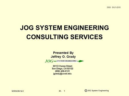 VERSION 12.0 44 - c JOG System Engineering 1 Presented By Jeffrey O. Grady JOG SYSTEM ENGINEERING CONSULTING SERVICES 6015 Charae Street San Diego, CA.