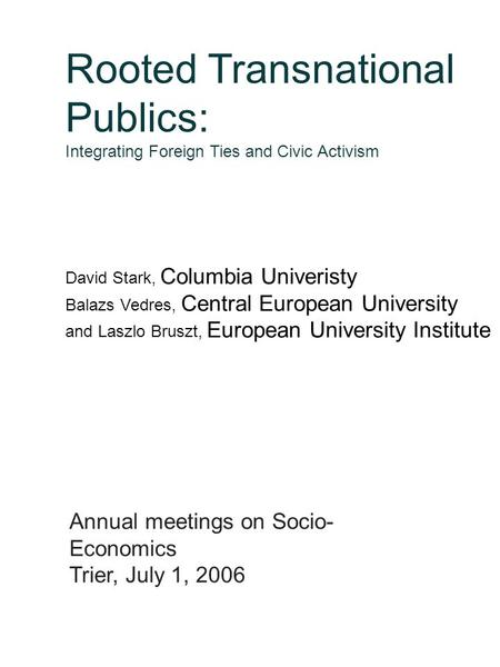 Rooted Transnational Publics: Integrating Foreign Ties and Civic Activism David Stark, Columbia Univeristy Balazs Vedres, Central European University and.