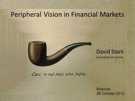 David Stark Columbia University Moscow 28 October 2012 Peripheral Vision in Financial Markets.
